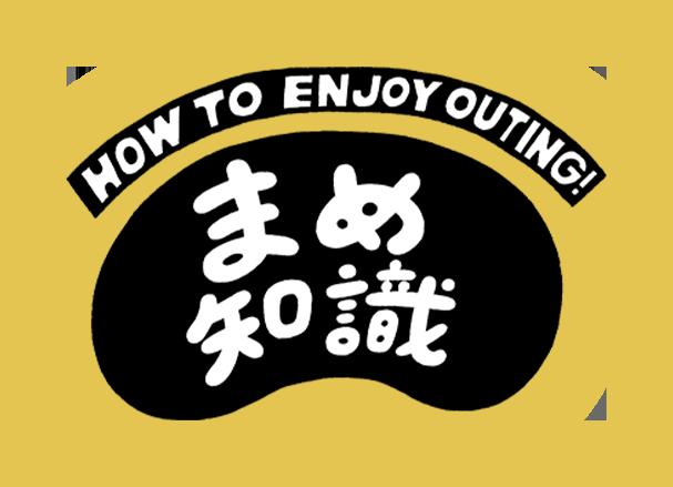 まめ知識 HOW TO ENJOY OUTING!